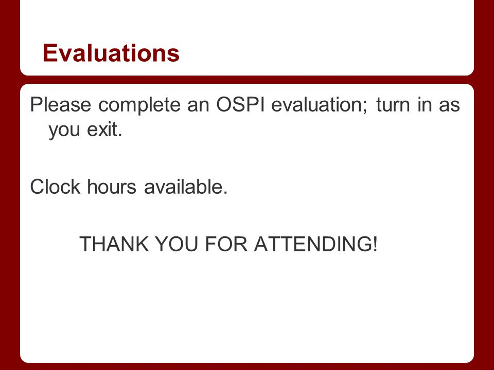 Evaluations Please complete an OSPI evaluation; turn in as you exit. Clock hours available. THANK YOU FOR ATTENDING!