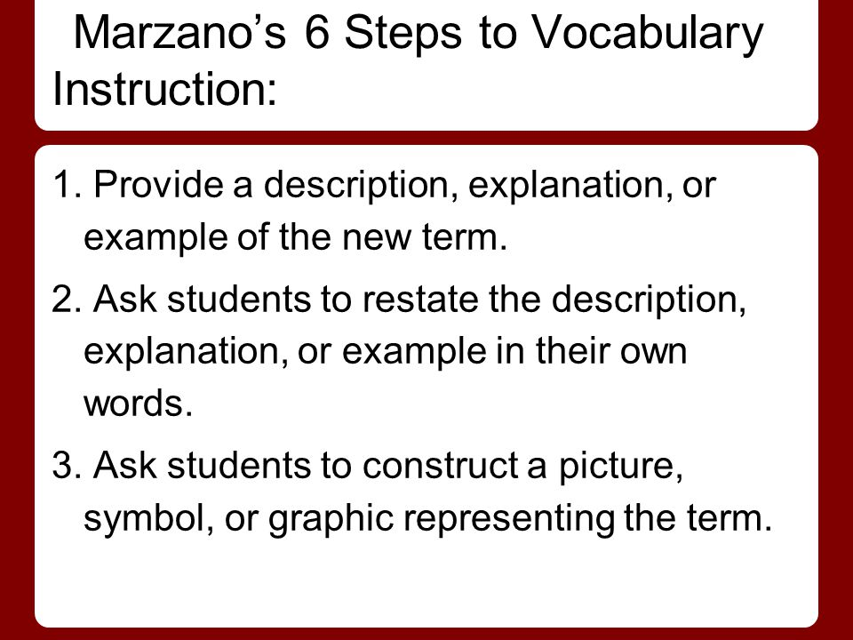Marzano's 6 Steps to Vocabulary Instruction: 1. Provide a description, explanation, or example of the new term. 2. Ask students to restate the descrip