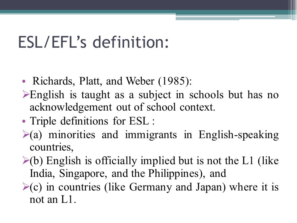 ESL/EFL's definition: Richards, Platt, and Weber (1985):  English is taught as a subject in schools but has no acknowledgement out of school context.