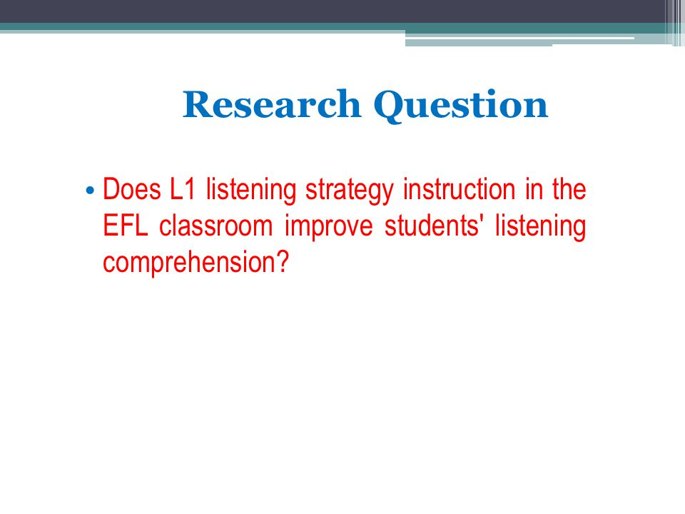 Research Question Does L1 listening strategy instruction in the EFL classroom improve students' listening comprehension?
