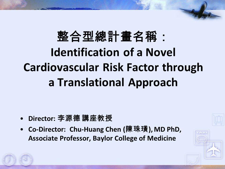 整合型總計畫名稱: Identification of a Novel Cardiovascular Risk Factor through a Translational Approach Director: 李源德 講座教授 Co-Director: Chu-Huang Chen ( 陳珠璜 )