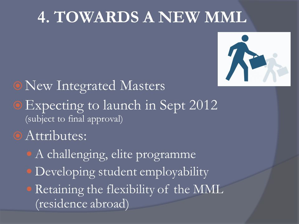 4. TOWARDS A NEW MML  New Integrated Masters  Expecting to launch in Sept 2012 (subject to final approval)  Attributes: A challenging, elite progra