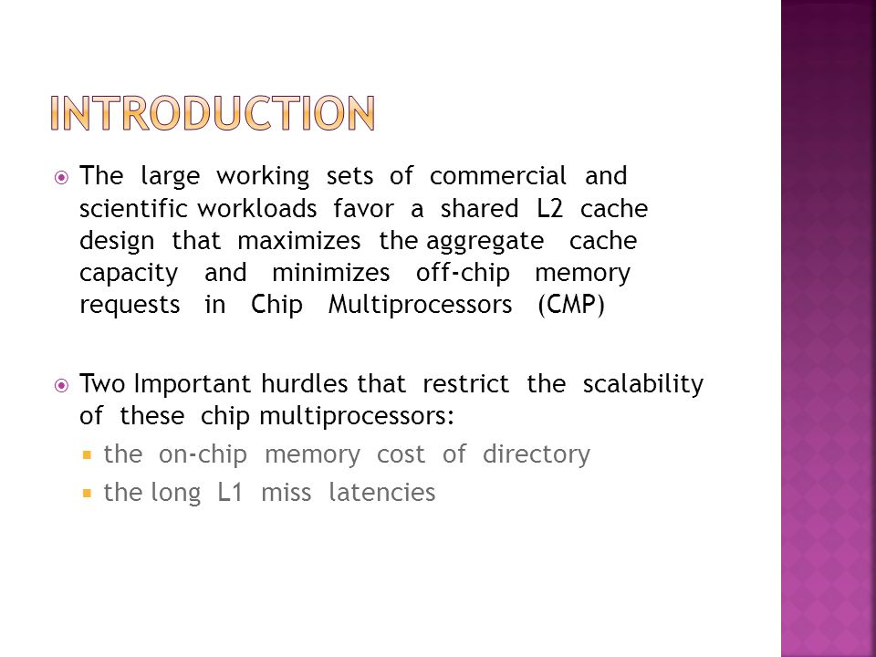  The large working sets of commercial and scientific workloads favor a shared L2 cache design that maximizes the aggregate cache capacity and minimizes off-chip memory requests in Chip Multiprocessors (CMP)  Two Important hurdles that restrict the scalability of these chip multiprocessors:  the on-chip memory cost of directory  the long L1 miss latencies