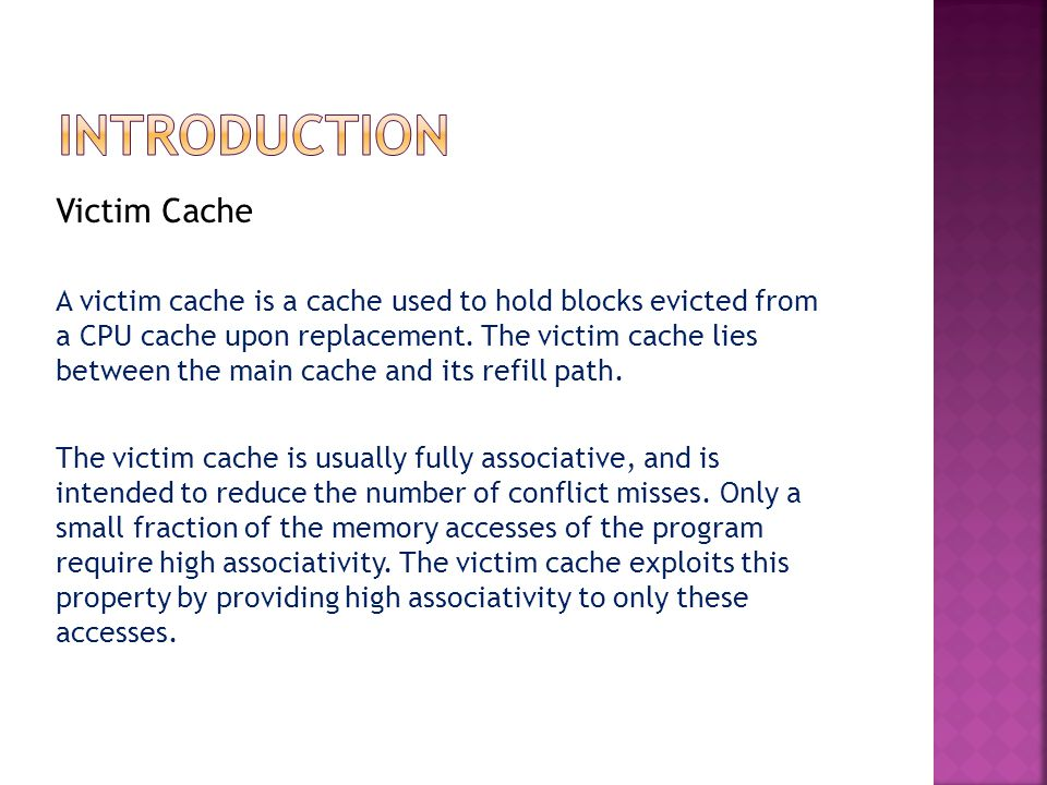 Victim Cache A victim cache is a cache used to hold blocks evicted from a CPU cache upon replacement.