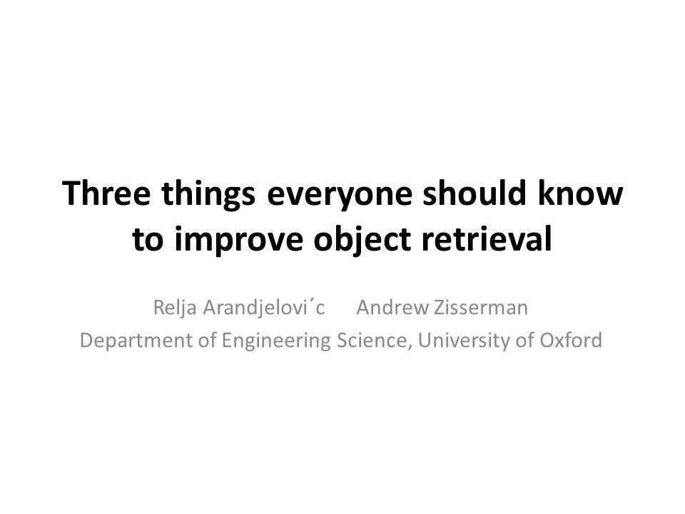 Three things everyone should know to improve object retrieval Relja Arandjelovi´c Andrew Zisserman Department of Engineering Science, University of Oxford