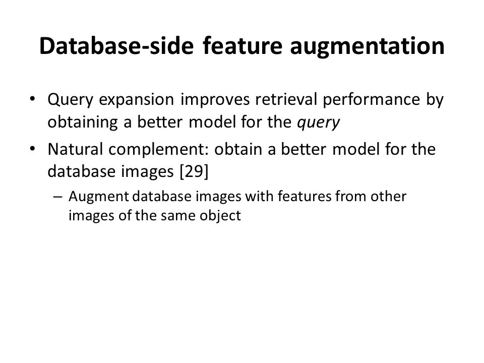 Query expansion improves retrieval performance by obtaining a better model for the query Natural complement: obtain a better model for the database images [29] – Augment database images with features from other images of the same object