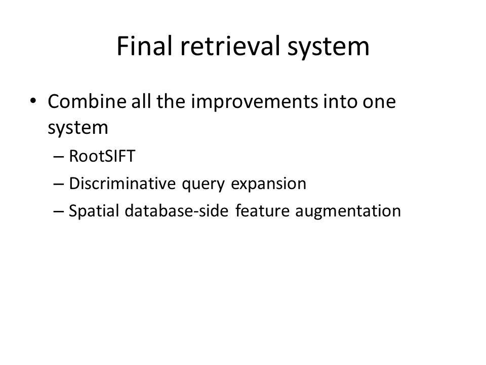 Final retrieval system Combine all the improvements into one system – RootSIFT – Discriminative query expansion – Spatial database-side feature augmentation