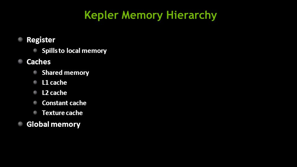 Kepler Memory Hierarchy Register Spills to local memory Caches Shared memory L1 cache L2 cache Constant cache Texture cache Global memory