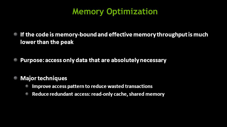 Memory Optimization If the code is memory-bound and effective memory throughput is much lower than the peak Purpose: access only data that are absolutely necessary Major techniques Improve access pattern to reduce wasted transactions Reduce redundant access: read-only cache, shared memory