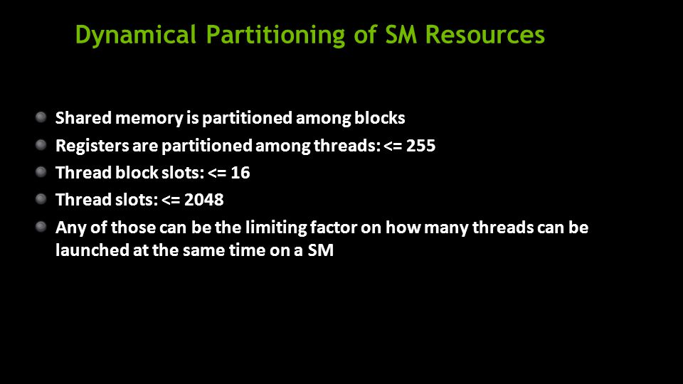 Dynamical Partitioning of SM Resources Shared memory is partitioned among blocks Registers are partitioned among threads: <= 255 Thread block slots: <= 16 Thread slots: <= 2048 Any of those can be the limiting factor on how many threads can be launched at the same time on a SM