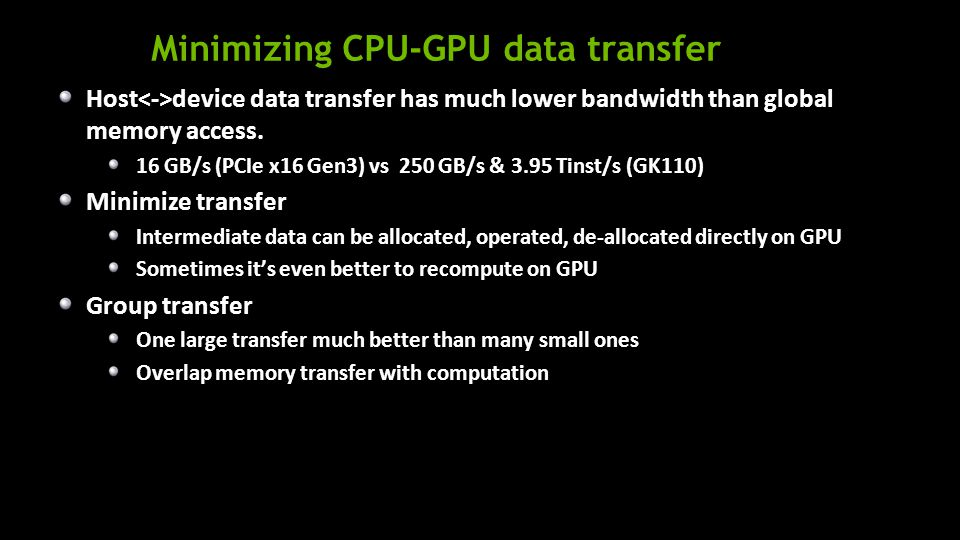 Minimizing CPU-GPU data transfer Host device data transfer has much lower bandwidth than global memory access.
