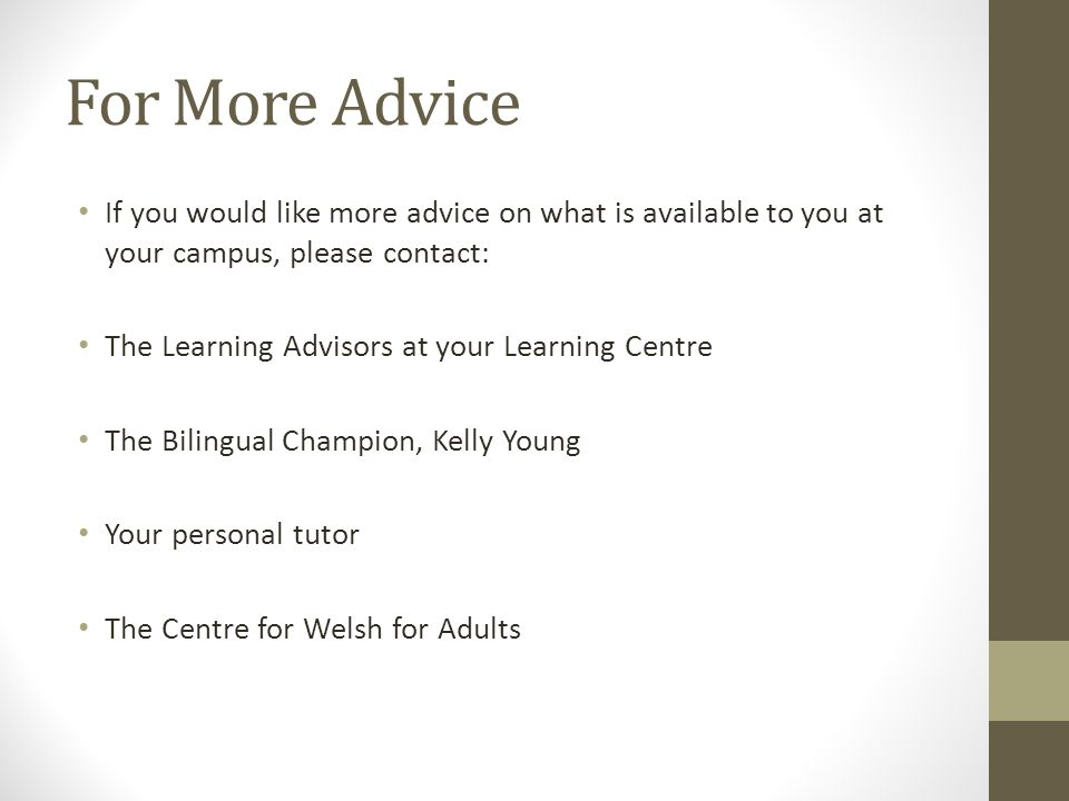For More Advice If you would like more advice on what is available to you at your campus, please contact: The Learning Advisors at your Learning Centre The Bilingual Champion, Kelly Young Your personal tutor The Centre for Welsh for Adults