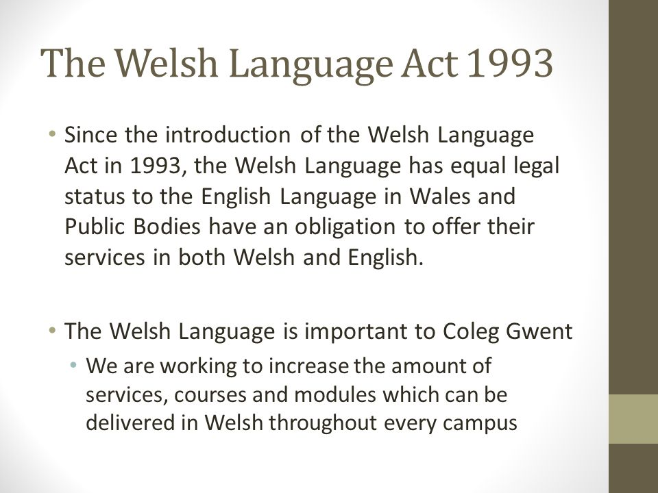 The Welsh Language Act 1993 Since the introduction of the Welsh Language Act in 1993, the Welsh Language has equal legal status to the English Language in Wales and Public Bodies have an obligation to offer their services in both Welsh and English.