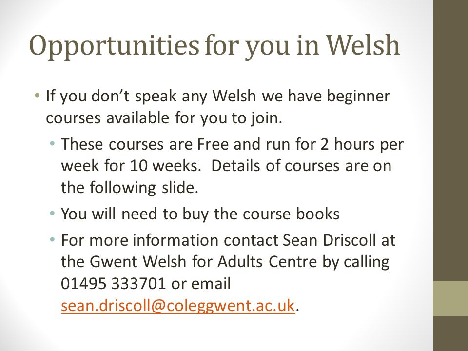 Opportunities for you in Welsh If you don't speak any Welsh we have beginner courses available for you to join.