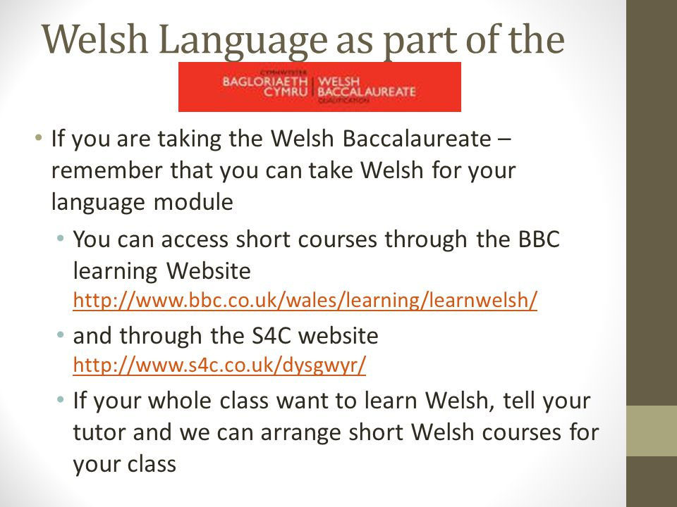 Welsh Language as part of the If you are taking the Welsh Baccalaureate – remember that you can take Welsh for your language module You can access short courses through the BBC learning Website http://www.bbc.co.uk/wales/learning/learnwelsh/ http://www.bbc.co.uk/wales/learning/learnwelsh/ and through the S4C website http://www.s4c.co.uk/dysgwyr/ http://www.s4c.co.uk/dysgwyr/ If your whole class want to learn Welsh, tell your tutor and we can arrange short Welsh courses for your class