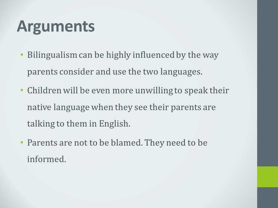Arguments Bilingualism can be highly influenced by the way parents consider and use the two languages. Children will be even more unwilling to speak t