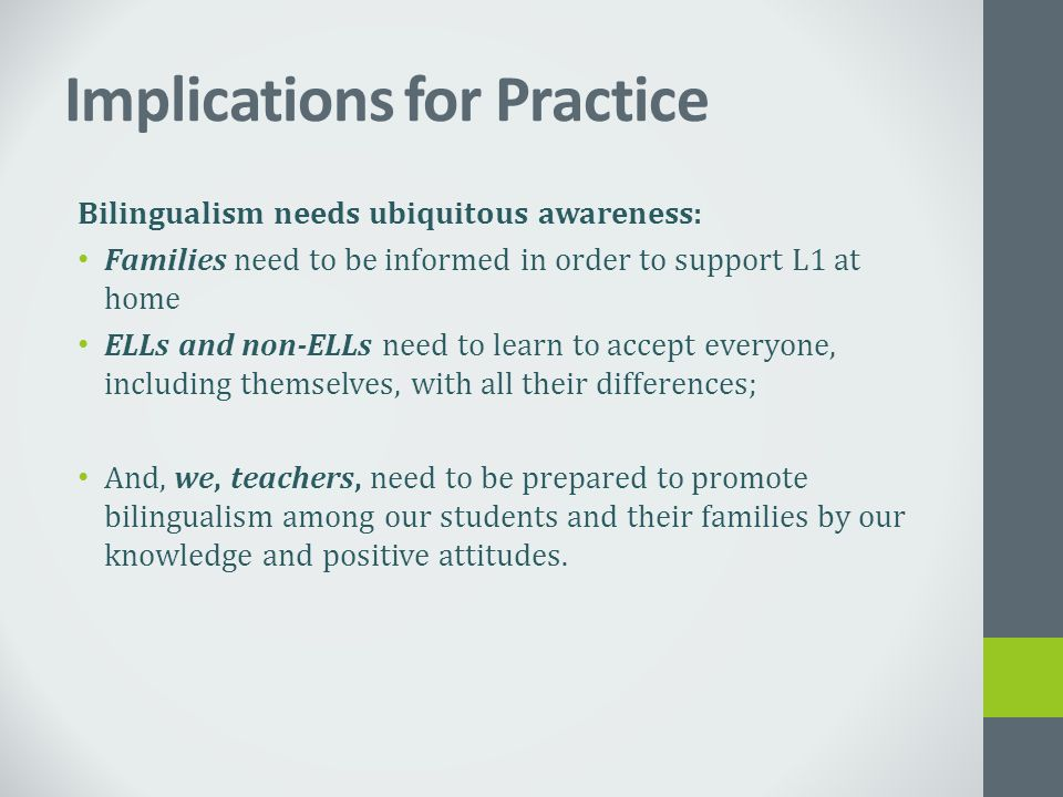 Implications for Practice Bilingualism needs ubiquitous awareness: Families need to be informed in order to support L1 at home ELLs and non-ELLs need