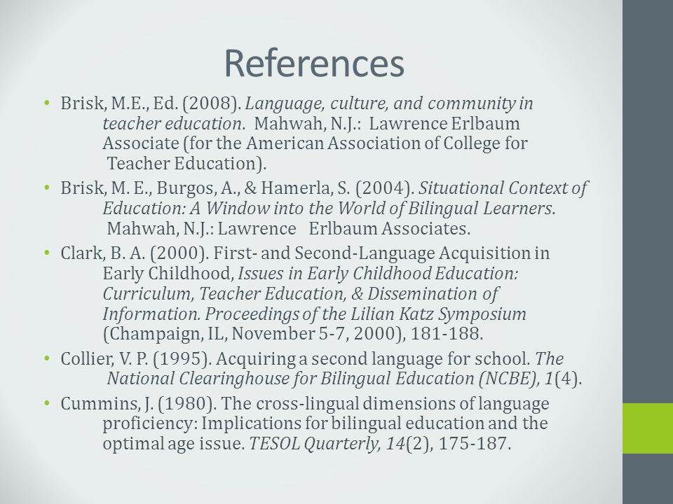 References Brisk, M.E., Ed. (2008). Language, culture, and community in teacher education. Mahwah, N.J.: Lawrence Erlbaum Associate (for the American
