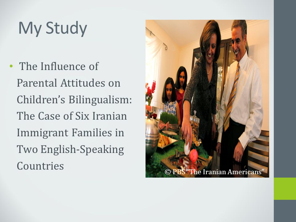 My Study The Influence of Parental Attitudes on Children's Bilingualism: The Case of Six Iranian Immigrant Families in Two English-Speaking Countries