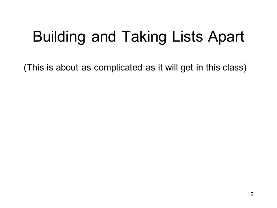 Building and Taking Lists Apart (This is about as complicated as it will get in this class) 12