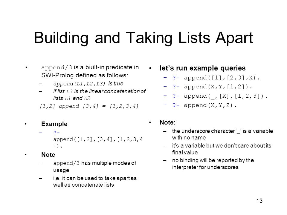13 Building and Taking Lists Apart append/3 is a built-in predicate in SWI-Prolog defined as follows: –append(L1,L2,L3) is true –if list L3 is the linear concatenation of lists L1 and L2 [1,2] append [3,4] = [1,2,3,4] Example –?- append([1,2],[3,4],[1,2,3,4 ]).
