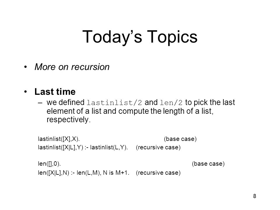 8 Today's Topics More on recursion Last time –we defined lastinlist/2 and len/2 to pick the last element of a list and compute the length of a list, respectively.