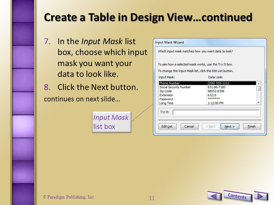 © Paradigm Publishing, Inc. 11 Create a Table in Design View…continued 7.In the Input Mask list box, choose which input mask you want your data to loo