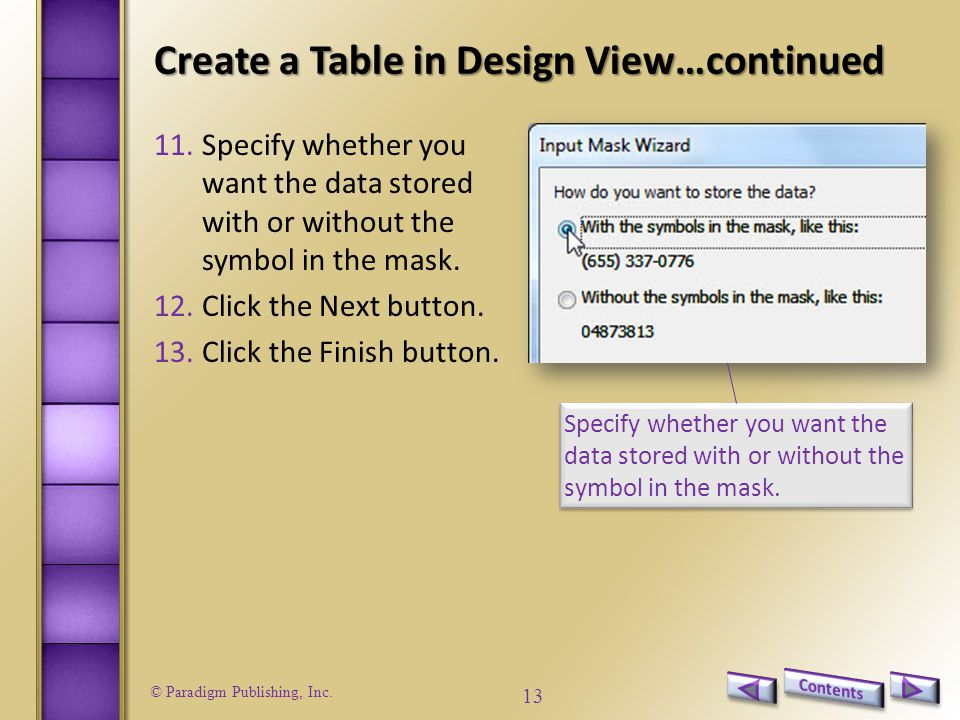 © Paradigm Publishing, Inc. 13 Create a Table in Design View…continued 11.Specify whether you want the data stored with or without the symbol in the m