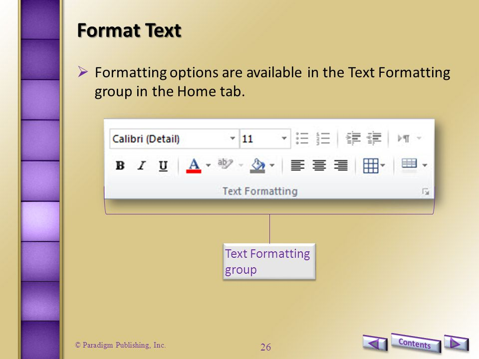 © Paradigm Publishing, Inc. 26 Format Text Text Formatting group  Formatting options are available in the Text Formatting group in the Home tab.