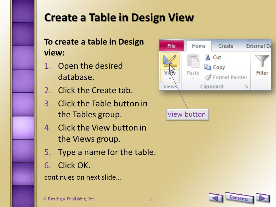 © Paradigm Publishing, Inc. 4 Create a Table in Design View To create a table in Design view: 1.Open the desired database. 2.Click the Create tab. 3.C