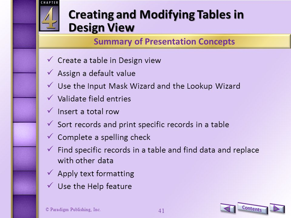 © Paradigm Publishing, Inc. 41 Creating and Modifying Tables in Design View Create a table in Design view Assign a default value Use the Input Mask Wi