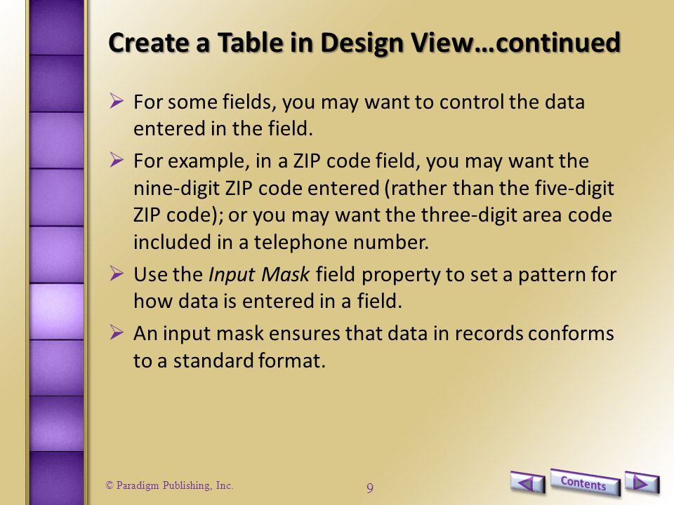 © Paradigm Publishing, Inc. 9 Create a Table in Design View…continued  For some fields, you may want to control the data entered in the field.  For