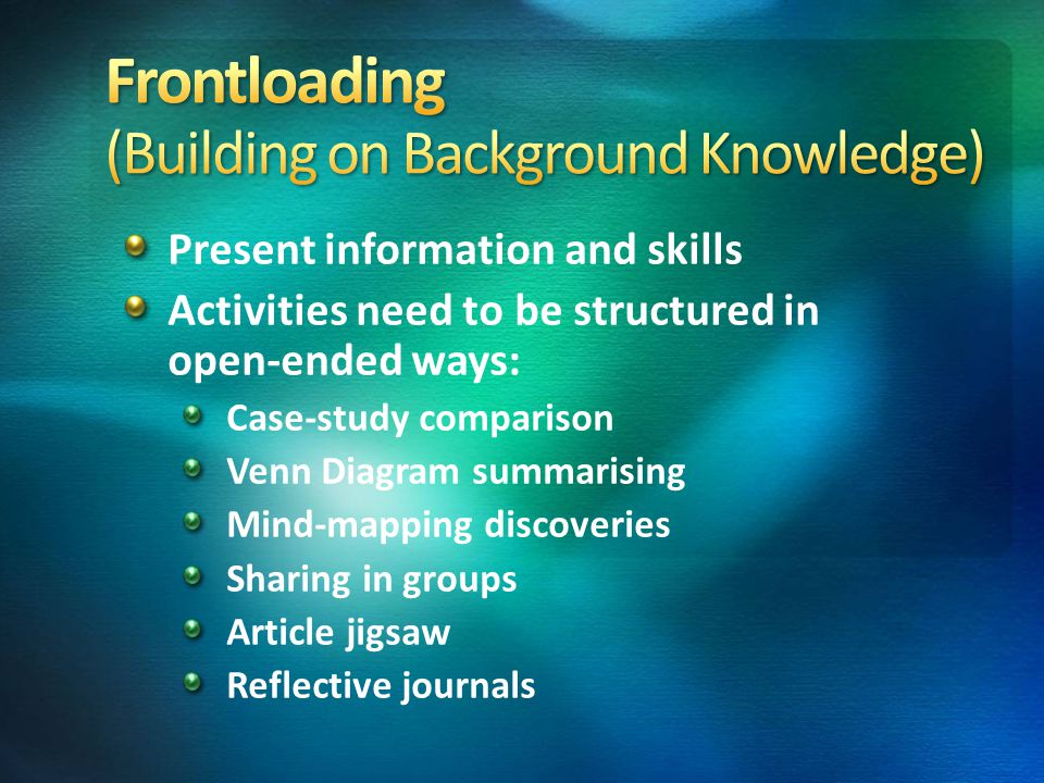 Present information and skills Activities need to be structured in open-ended ways: Case-study comparison Venn Diagram summarising Mind-mapping discoveries Sharing in groups Article jigsaw Reflective journals