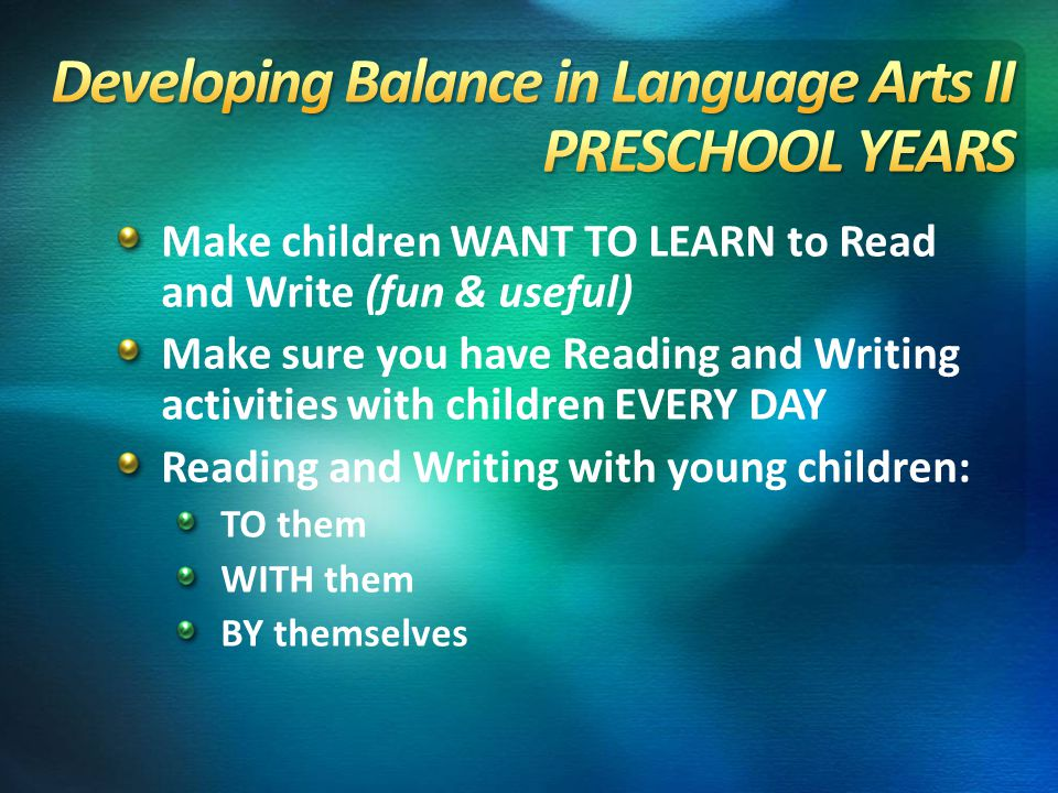 Make children WANT TO LEARN to Read and Write (fun & useful) Make sure you have Reading and Writing activities with children EVERY DAY Reading and Wri