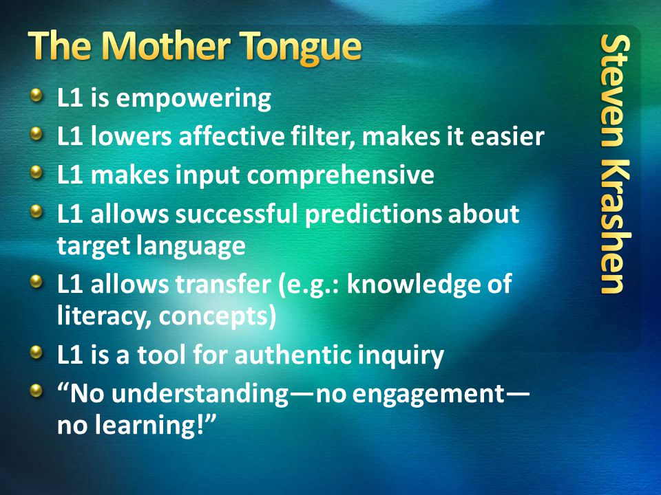 L1 is empowering L1 lowers affective filter, makes it easier L1 makes input comprehensive L1 allows successful predictions about target language L1 allows transfer (e.g.: knowledge of literacy, concepts) L1 is a tool for authentic inquiry No understanding—no engagement— no learning!