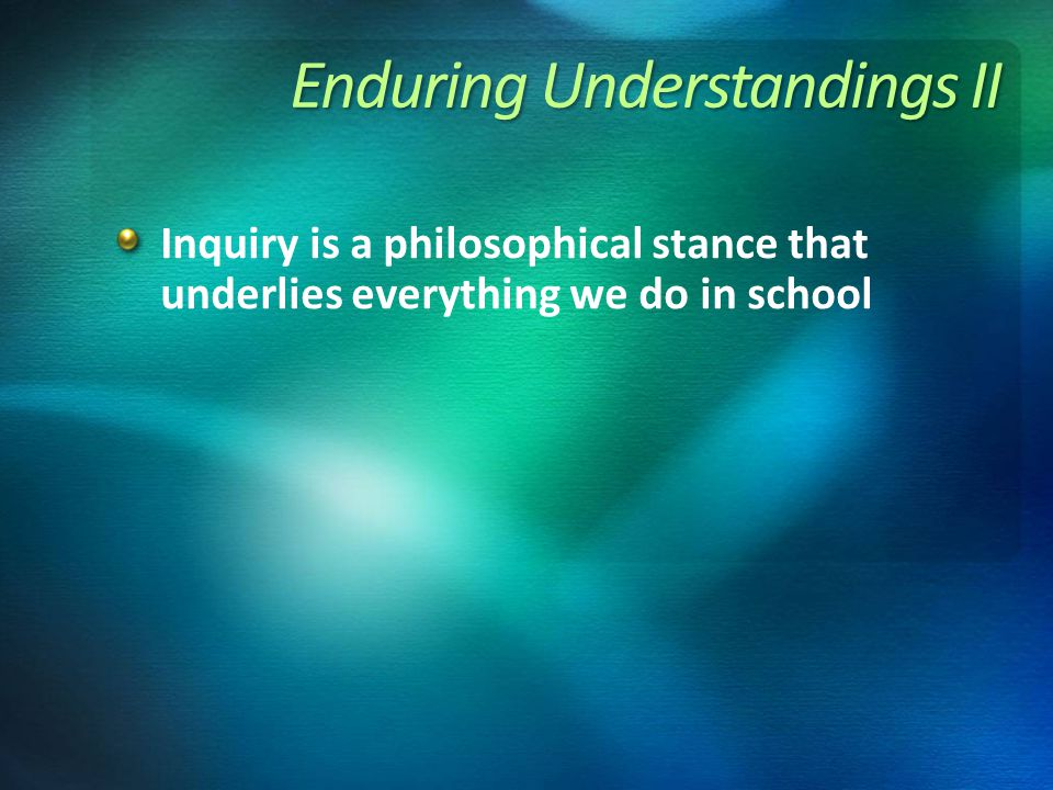Enduring Understandings II Inquiry is a philosophical stance that underlies everything we do in school
