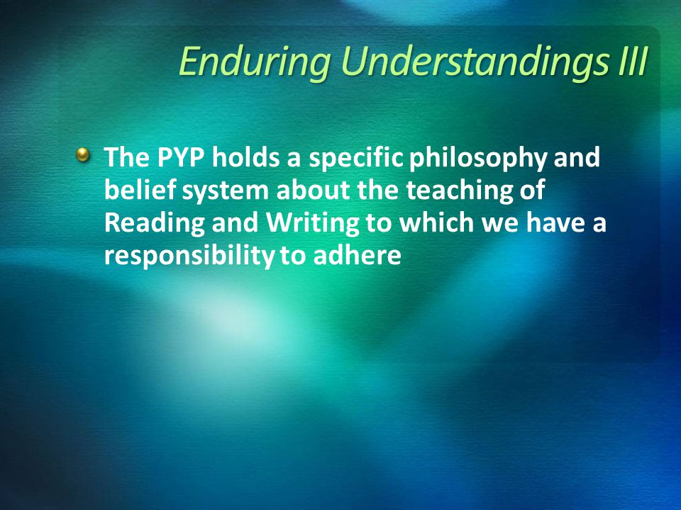 Enduring Understandings III The PYP holds a specific philosophy and belief system about the teaching of Reading and Writing to which we have a responsibility to adhere