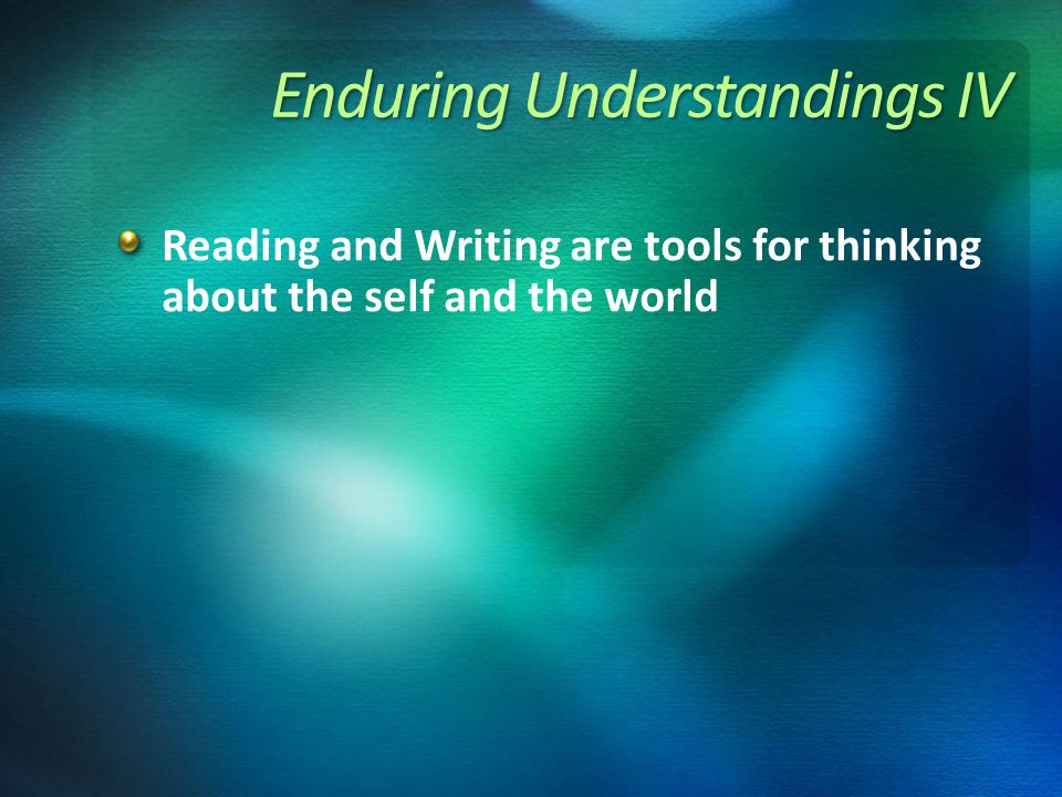 Enduring Understandings IV Reading and Writing are tools for thinking about the self and the world