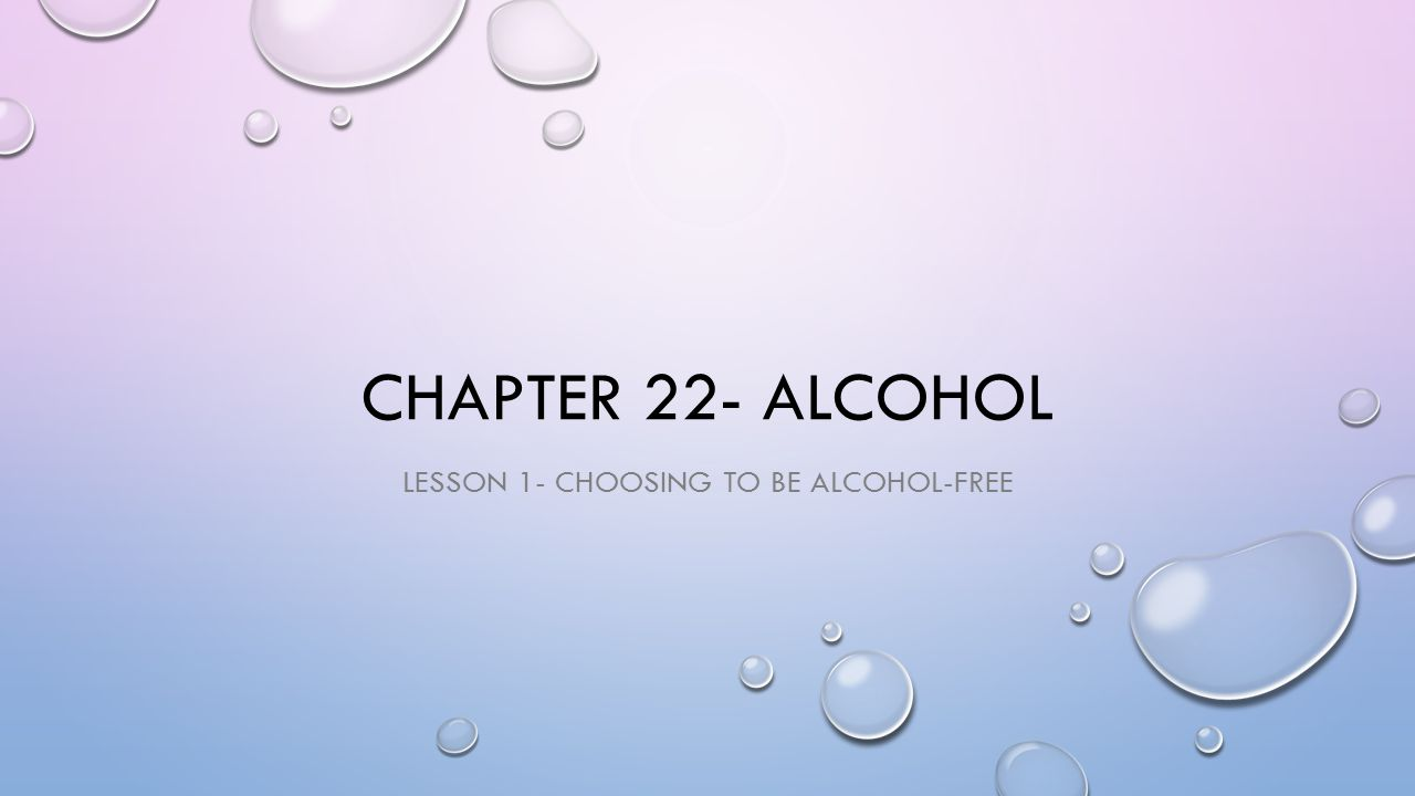 CHAPTER 22- ALCOHOL LESSON 1- CHOOSING TO BE ALCOHOL-FREE