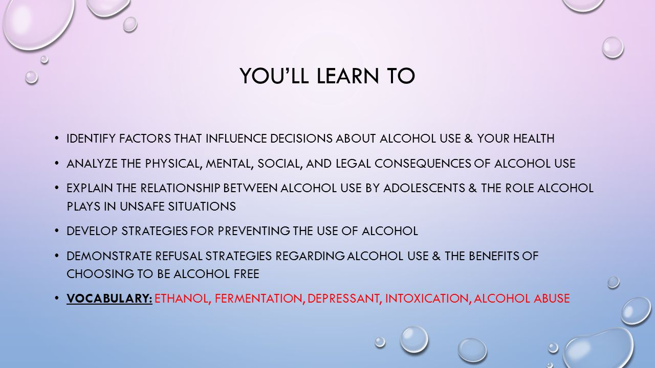 YOU'LL LEARN TO IDENTIFY FACTORS THAT INFLUENCE DECISIONS ABOUT ALCOHOL USE & YOUR HEALTH ANALYZE THE PHYSICAL, MENTAL, SOCIAL, AND LEGAL CONSEQUENCES