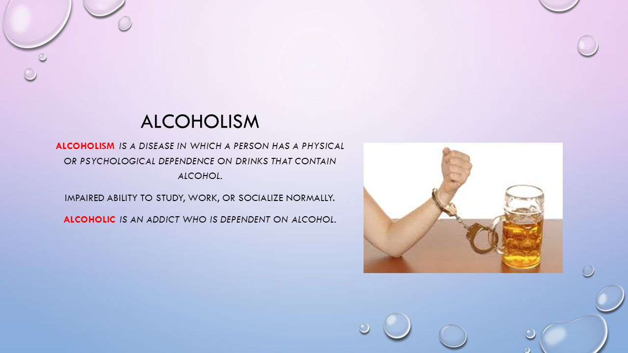 ALCOHOLISM ALCOHOLISM IS A DISEASE IN WHICH A PERSON HAS A PHYSICAL OR PSYCHOLOGICAL DEPENDENCE ON DRINKS THAT CONTAIN ALCOHOL. IMPAIRED ABILITY TO ST