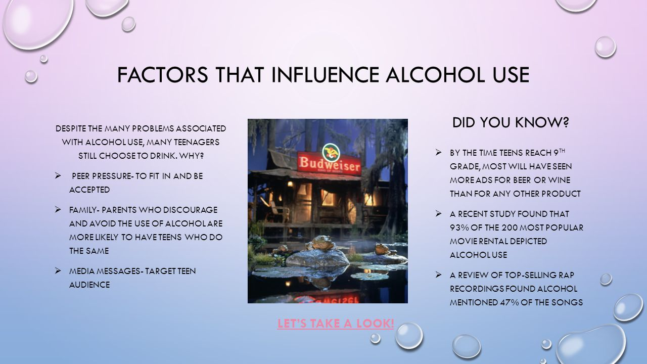 FACTORS THAT INFLUENCE ALCOHOL USE LET'S TAKE A LOOK! DESPITE THE MANY PROBLEMS ASSOCIATED WITH ALCOHOL USE, MANY TEENAGERS STILL CHOOSE TO DRINK. WHY