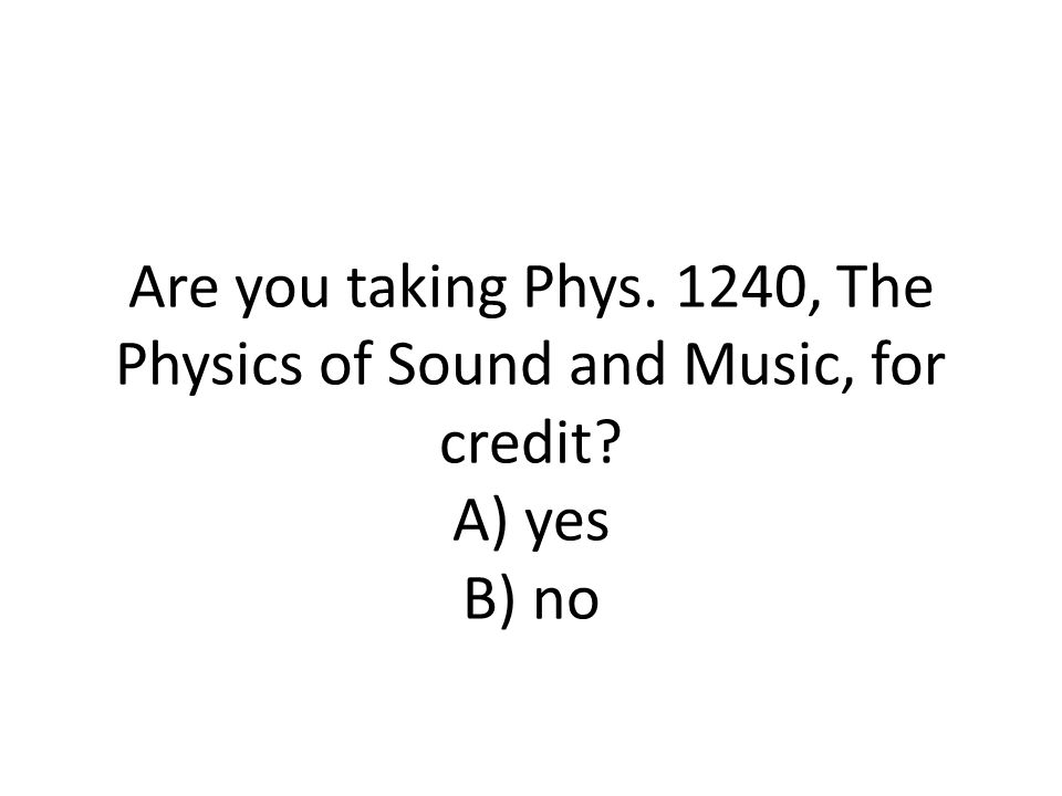Are you taking Phys. 1240, The Physics of Sound and Music, for credit A) yes B) no