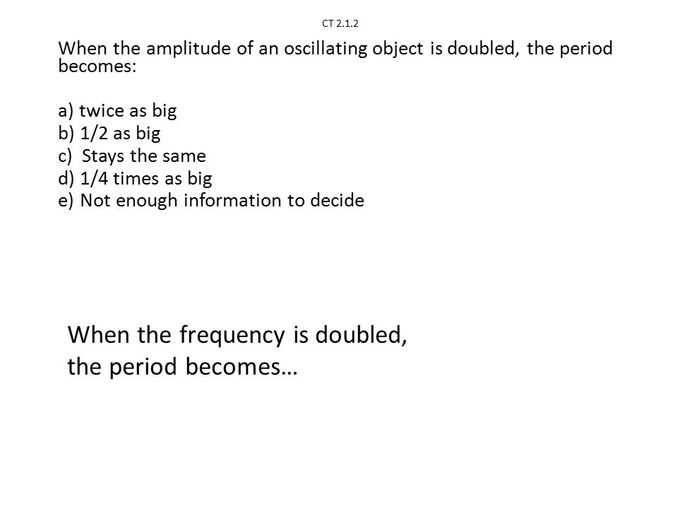CT 2.1.2 When the amplitude of an oscillating object is doubled, the period becomes: a) twice as big b) 1/2 as big c) Stays the same d) 1/4 times as big e) Not enough information to decide When the frequency is doubled, the period becomes…