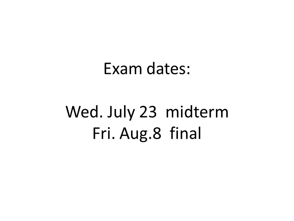 Exam dates: Wed. July 23 midterm Fri. Aug.8 final