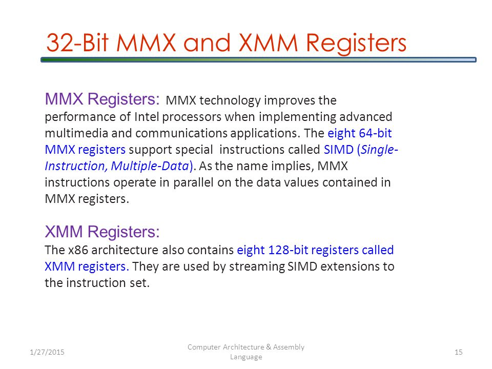 1/27/2015 Computer Architecture & Assembly Language 15 32-Bit MMX and XMM Registers MMX Registers: MMX technology improves the performance of Intel processors when implementing advanced multimedia and communications applications.