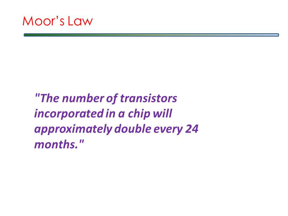 The number of transistors incorporated in a chip will approximately double every 24 months. Moor's Law