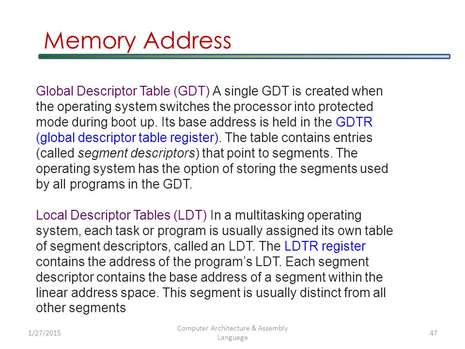 1/27/2015 Computer Architecture & Assembly Language 47 Global Descriptor Table (GDT) A single GDT is created when the operating system switches the processor into protected mode during boot up.