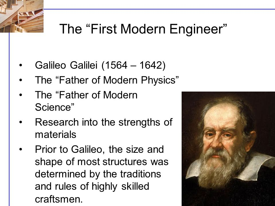 U3j - L1 Galileo Galilei (1564 – 1642) The Father of Modern Physics The Father of Modern Science Research into the strengths of materials Prior to Galileo, the size and shape of most structures was determined by the traditions and rules of highly skilled craftsmen.