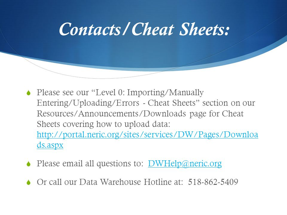 Contacts/Cheat Sheets:  Please see our Level 0: Importing/Manually Entering/Uploading/Errors - Cheat Sheets section on our Resources/Announcements/Downloads page for Cheat Sheets covering how to upload data: http://portal.neric.org/sites/services/DW/Pages/Downloa ds.aspx http://portal.neric.org/sites/services/DW/Pages/Downloa ds.aspx  Please email all questions to: DWHelp@neric.orgDWHelp@neric.org  Or call our Data Warehouse Hotline at: 518-862-5409
